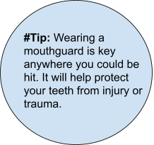 Tip: Wearing a mouthguard is key anywhere you could be hit. It will help protect your teeth from injury or trauma.