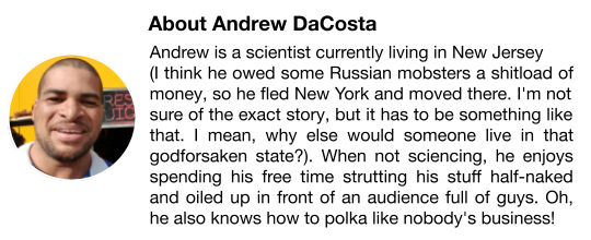 Andrew is a scientist currently living in New Jersey (I think he owed some Russian mobsters a shitload of money, so he fled New York and moved there. I'm not sure of the exact story, but it has to be something like that. I mean, why else would someone live in that godforsaken state?). When not sciencing, he enjoys spending his free time strutting his stuff half-naked and oiled up in front of an audience full of guys. Oh, he also knows how to polka like nobody's business!