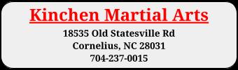 Kinchen Martial Arts 18535 Old Statesville Rd  Cornelius, NC 28031 704-237-0015