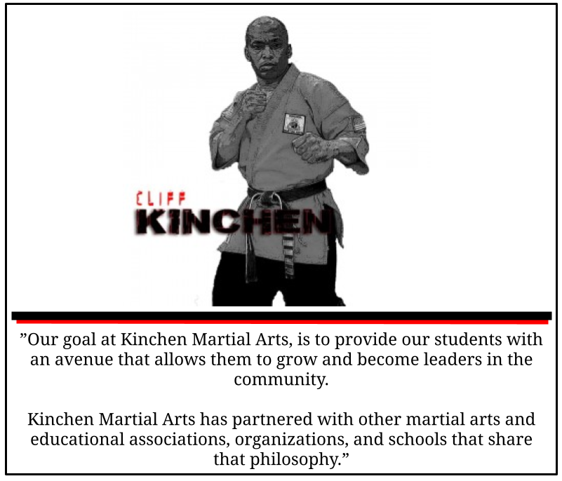"""Our goal at Kinchen Martial Arts, is to provide our students with an avenue that allows them to grow and become leaders in the community.   Kinchen Martial Arts has partnered with other martial arts and educational associations, organizations, and schools that share that philosophy."""