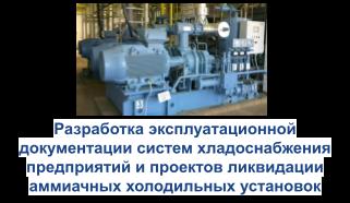 Разработка эксплуатационной документацйии систем хладоснабжения предприятий и проектов ликвидации аммиачных холодильных установок