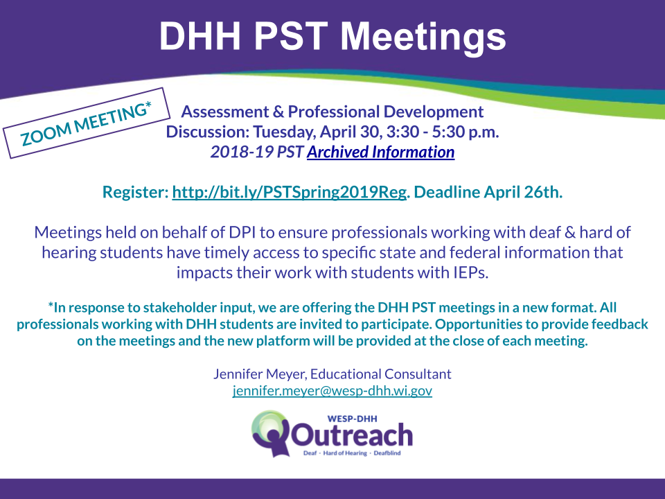 DHH PST Meetings flyer containing the following information: Zoom Meeting* Assessment: Wednesday, February 20 Bias & Equity: Tuesday, April 30 Comprehensive Evaluation: Archived Information Register Now! Meetings will be held from 3:30pm - 5:30pm PST DHH Meetings are held on behalf of DPI to ensure professionals working with deaf & hard of hearing students have timely access to specific state and federal information that impacts their work with students with IEPs. *In response to stakeholder input, we are offering the DHH PST meetings in a new format. All professionals working with DHH students are invited to participate. Opportunities to provide feedback on the meetings and the new platform will be provided at the close of each meeting. Jennifer Meyer, Educational Consultant, jennifer.meyer@wesp-dhh.wi.gov