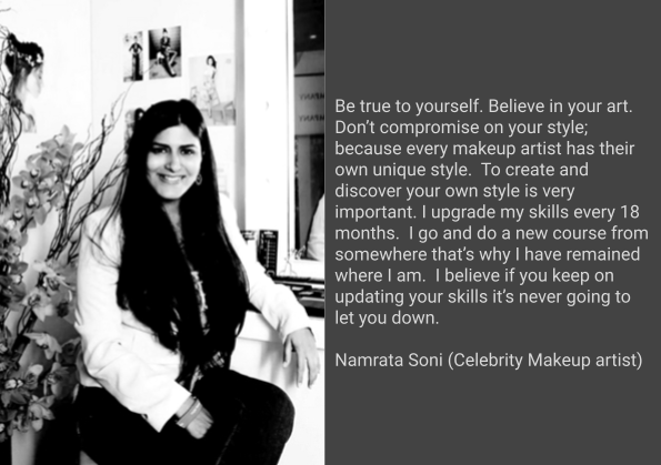Be true to yourself. Believe in your art. Don't compromise on your style; because every makeup artist has their own unique style.  To create and discover your own style is very important. I upgrade my skills every 18 months.  I go and do a new course from somewhere that's why I have remained where I am.  I believe if you keep on updating your skills it's never going to let you down.  Namrata Soni (Celebrity Makeup artist)